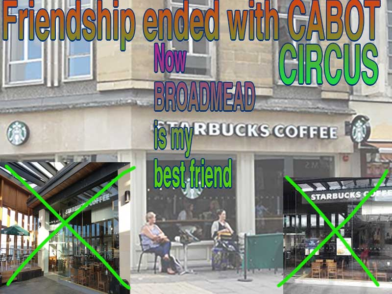 "A meme stating ""Friendship ended with Cabot Circus. Now Broadmead is my best friend."" There are two images of the Cabot Circus branch of Starbucks that are crudely crossed out. The background is of the Broadmead branch of Starbucks."